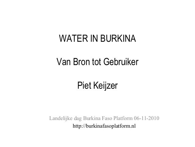 WATER IN BURKINA Van Bron tot Gebruiker Piet Keijzer Landelijke dag Burkina Faso Platform 06-11-2010 http://burkinafasopla...