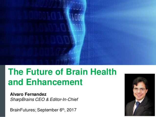 Alvaro Fernandez SharpBrains CEO & Editor-In-Chief BrainFutures; September 6th, 2017 The Future of Brain Health and Enhanc...
