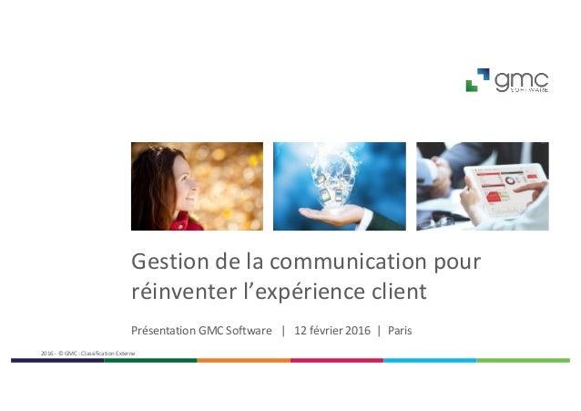 Gestiondelacommunicationpour réinventerl'expérienceclient PrésentationGMCSoftware|12février2016 |Paris...