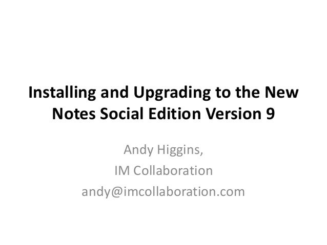 Installing and Upgrading to the New Notes Social Edition Version 9 Andy Higgins, IM Collaboration andy@imcollaboration.com
