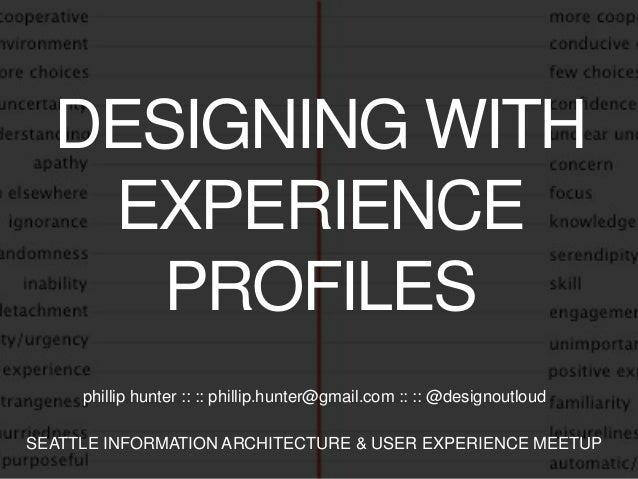 DESIGNING WITH EXPERIENCE PROFILES phillip hunter :: :: phillip.hunter@gmail.com :: :: @designoutloud SEATTLE INFORMATION ...