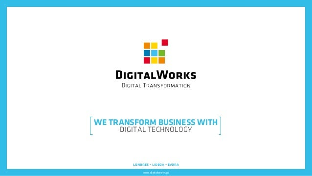 www.digitalworks.pt londres - lisboa - évora WE TRANSFORM BUSINESS WITH DIGITAL TECHNOLOGY