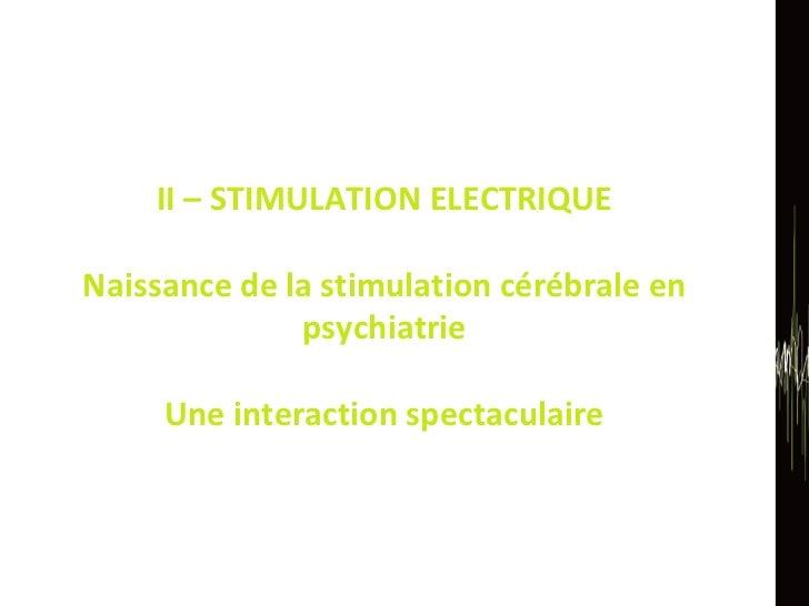 II – STIMULATION ELECTRIQUE Naissance de la stimulation cérébrale en psychiatrie Une interaction spectaculaire