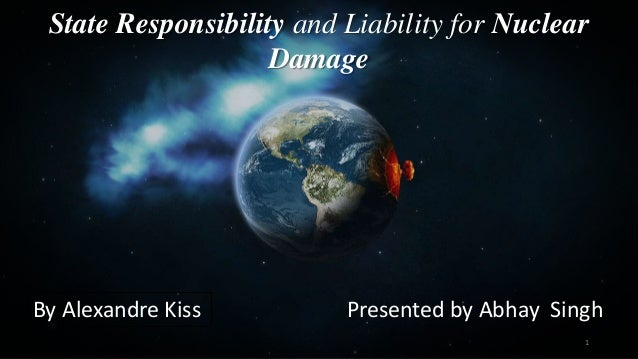 State Responsibility and Liability for Nuclear Damage By Alexandre Kiss Presented by Abhay Singh 1