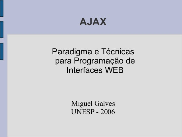AJAX Paradigma e Técnicas para Programação de Interfaces WEB Miguel Galves UNESP - 2006