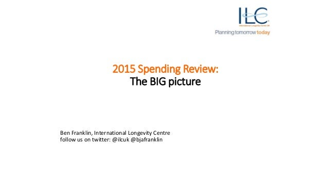 2015 Spending Review: The BIG picture Ben Franklin, International Longevity Centre follow us on twitter: @ilcuk @bjafrankl...