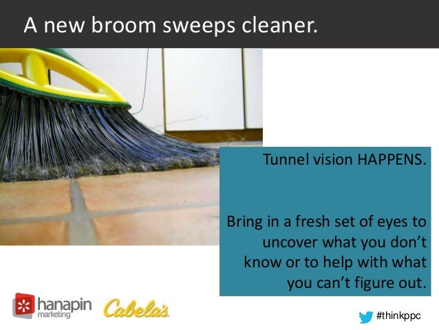 #thinkppc  A new broom sweeps cleaner.  Tunnel vision HAPPENS.  Bring in a fresh set of eyes to  uncover what you don't  k...