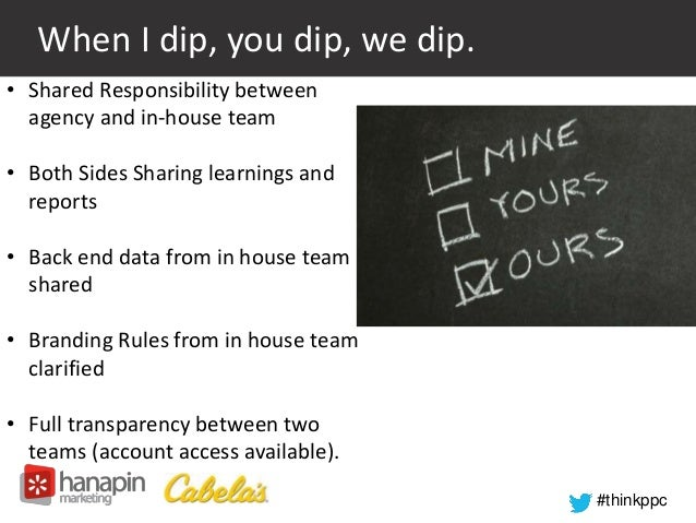 #thinkppc  When I dip, you dip, we dip.  • Shared Responsibility between  agency and in-house team  • Both Sides Sharing l...