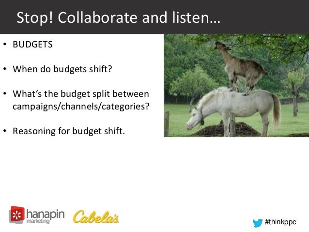 #thinkppc  Stop! Collaborate and listen…  • BUDGETS  • When do budgets shift?  • What's the budget split between  campaign...