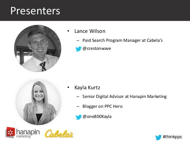 #thinkppc  Presenters  • Lance Wilson  – Paid Search Program Manager at Cabela's  – @crestonwave  • Kayla Kurtz  – Senior ...