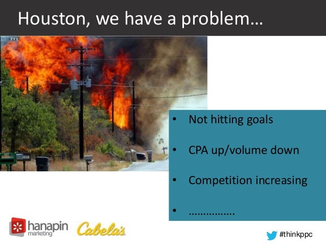 #thinkppc  Houston, we have a problem…  • Not hitting goals  • CPA up/volume down  • Competition increasing  • …………….