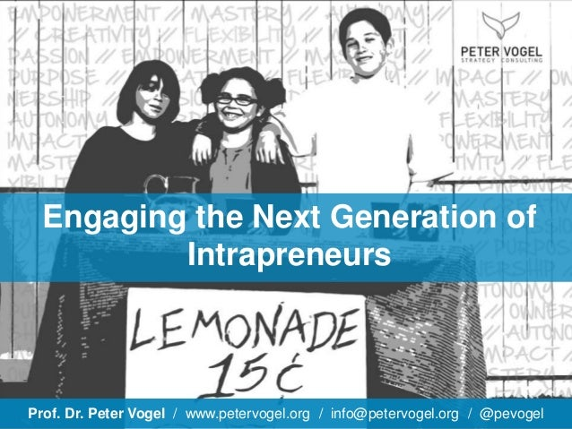 Prof. Dr. Peter Vogel / www.petervogel.org / info@petervogel.org / @pevogel Engaging the Next Generation of Intrapreneurs