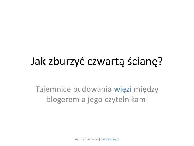Jak zburzyć czwartą ścianę?Tajemnice budowania więzi między   blogerem a jego czytelnikami          Andrzej Tucholski | je...