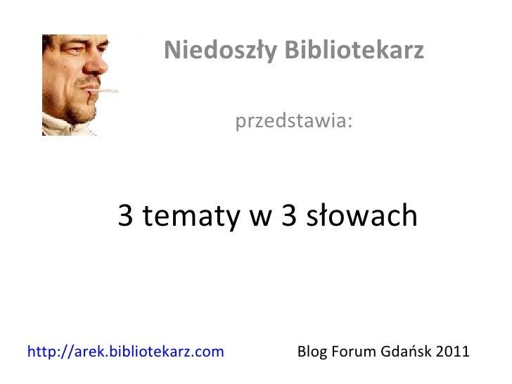 3 tematy w 3 słowach Niedoszły Bibliotekarz przedstawia: Blog Forum Gdańsk 2011  http://arek.bibliotekarz.com