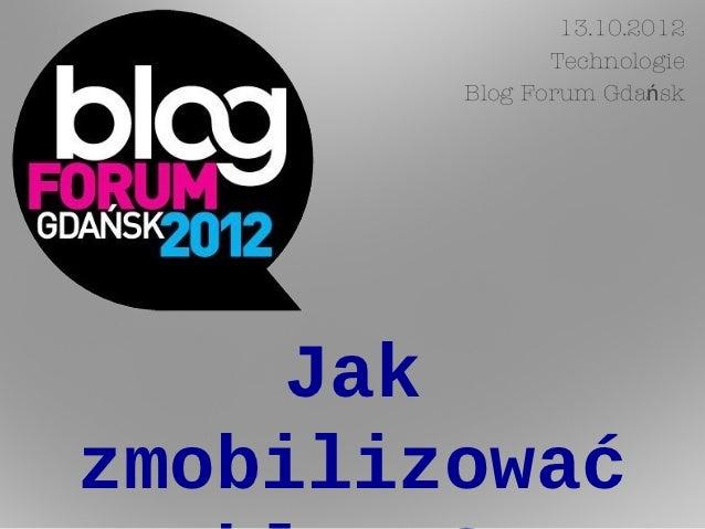 13.10.2012               Technologie        Blog Forum Gdańsk    Jakzmobilizować