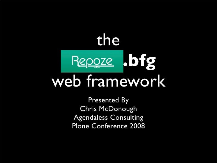 the  repoze.bfg web framework        Presented By      Chris McDonough   Agendaless Consulting   Plone Conference 2008