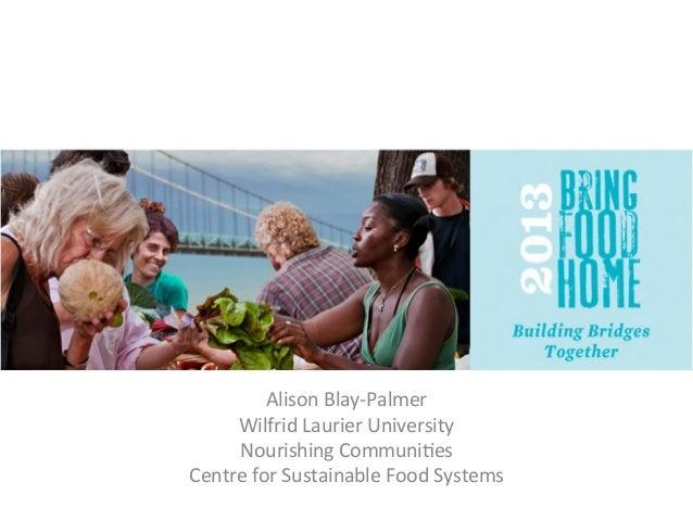 Alison  Blay-‐Palmer   Wilfrid  Laurier  University   Nourishing  Communi<es   Centre  for ...