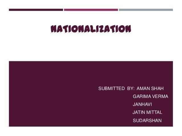 NATIONALIZATION SUBMITTED BY: AMAN SHAH GARIMA VERMA JANHAVI JATIN MITTAL SUDARSHAN