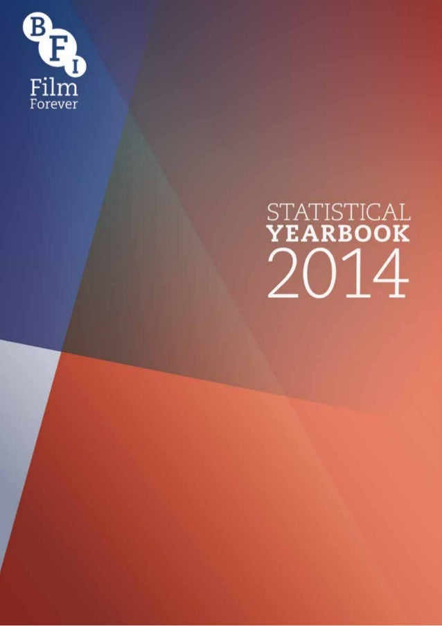 Welcome to the 2014 BFI Statistical Yearbook. Compiled by the Research and Statistics Unit, this Yearbook presents the mos...