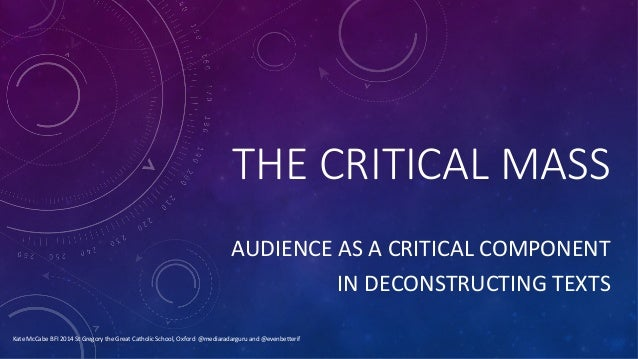 THE  CRITICAL  MASS AUDIENCE	   AS	   A	   CRITICAL	   COMPONENT	    	   IN	   DECONSTRUCTING	   TEXTS	    Kate	   McCabe	...