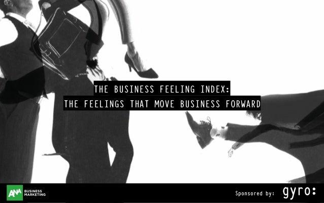 businessfeelingindex.com Sponsored by: THE BUSINESS FEELING INDEX: THE FEELINGS THAT MOVE BUSINESS FORWARD Sponsored by:Sp...
