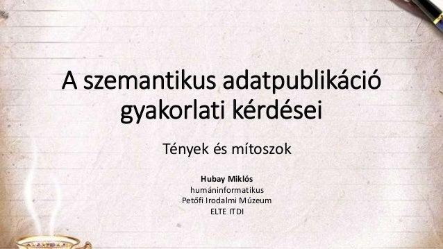 A szemantikus adatpublikáció gyakorlati kérdései Tények és mítoszok Hubay Miklós humáninformatikus Petőfi Irodalmi Múzeum ...