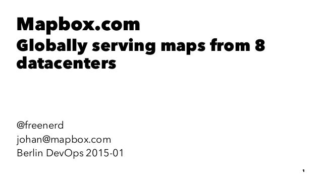 Mapbox.com Globally serving maps from 8 datacenters @freenerd johan@mapbox.com Berlin DevOps 2015-01 1