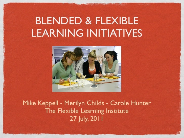 BLENDED & FLEXIBLE  LEARNING INITIATIVESMike Keppell - Merilyn Childs - Carole Hunter       The Flexible Learning Institut...