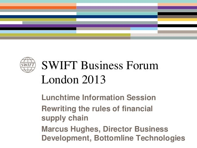 SWIFT Business ForumLondon 2013Lunchtime Information SessionRewriting the rules of financialsupply chainMarcus Hughes, Dir...