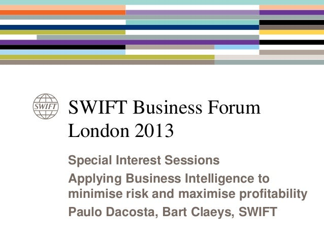 SWIFT Business ForumLondon 2013Special Interest SessionsApplying Business Intelligence tominimise risk and maximise profit...