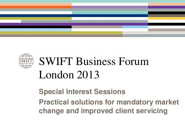 SWIFT Business ForumLondon 2013Special Interest SessionsPractical solutions for mandatory marketchange and improved client...