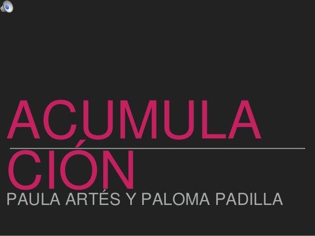 ACUMULA CIÓNPAULA ARTÉS Y PALOMA PADILLA