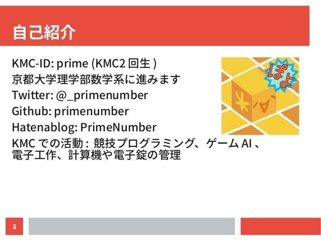 2 自己紹介 KMC-ID: prime (KMC2 回生 ) 京都大学理学部数学系に進みます Twitter: @_primenumber Github: primenumber Hatenablog: PrimeNumber KMC での活...