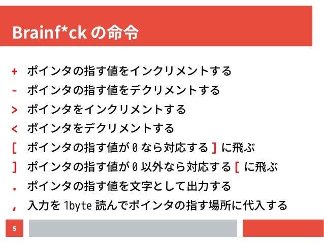 5 Brainf*ck の命令 + ポインタの指す値をインクリメントする - ポインタの指す値をデクリメントする > ポインタをインクリメントする < ポインタをデクリメントする [ ポインタの指す値が 0 なら対応する ] に飛ぶ ] ポイン...