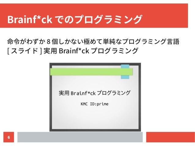 6 Brainf*ck でのプログラミング 命令がわずか 8 個しかない極めて単純なプログラミング言語 [ スライド ] 実用 Brainf*ck プログラミング