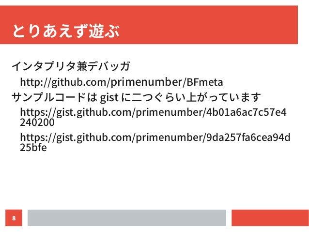 8 とりあえず遊ぶ インタプリタ兼デバッガ http://github.com/primenumber/BFmeta サンプルコードは gist に二つぐらい上がっています https://gist.github.com/primenumber...