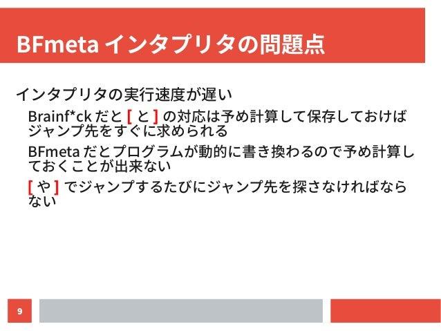9 BFmeta インタプリタの問題点 インタプリタの実行速度が遅い Brainf*ck だと [ と ] の対応は予め計算して保存しておけば ジャンプ先をすぐに求められる BFmeta だとプログラムが動的に書き換わるので予め計算し ておくこ...