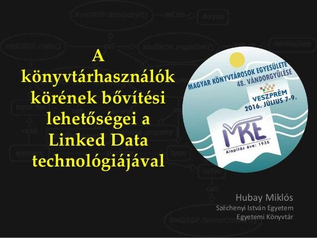 A könyvtárhasználók körének bővítési lehetőségei a Linked Data technológiájával Hubay Miklós Széchenyi István Egyetem Egye...
