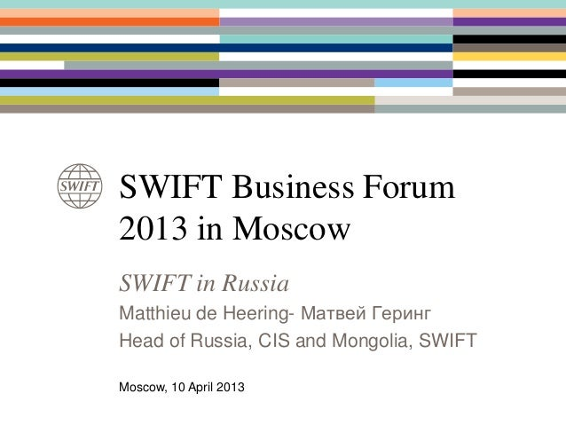 SWIFT Business Forum2013 in MoscowSWIFT in RussiaMatthieu de Heering- Матвей ГерингHead of Russia, CIS and Mongolia, SWIFT...