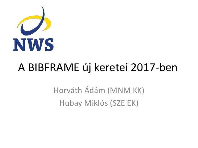A BIBFRAME új keretei 2017-ben Horváth Ádám (MNM KK) Hubay Miklós (SZE EK)