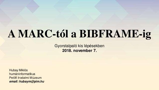 A MARC-tól a BIBFRAME-ig Gyorstalpaló kis lépésekben 2018. november 7. Hubay Miklós humáninformatikus Petőfi Irodalmi Múze...