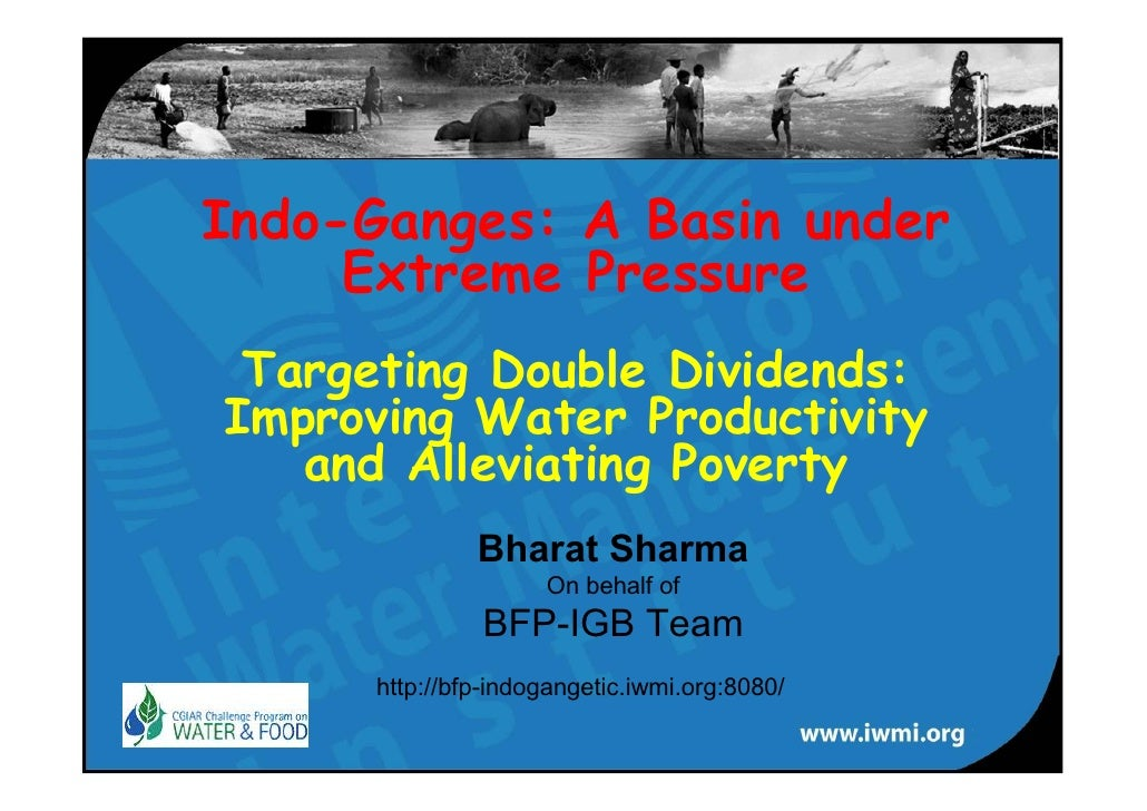 Indo-Ganges: A Basin under      Extreme Pressure  Targeting Double Dividends: Improving Water Productivity    and Alleviat...