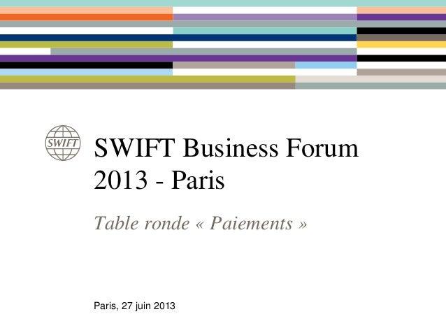 Table ronde « Paiements » SWIFT Business Forum 2013 - Paris Paris, 27 juin 2013