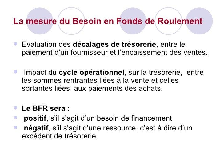 La mesure du Besoin en Fonds de Roulement <ul><li>Evaluation des  décalages de trésorerie , entre le paiement d'un fournis...