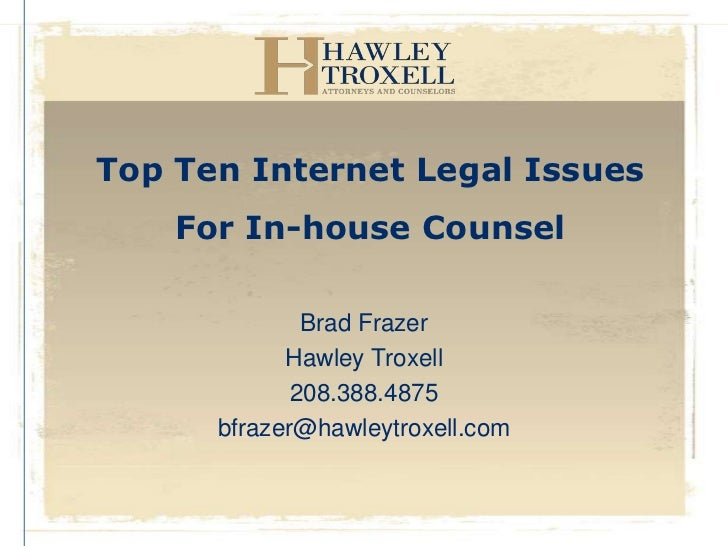 Top Ten Internet Legal Issues    For In-house Counsel              Brad Frazer            Hawley Troxell             208.3...