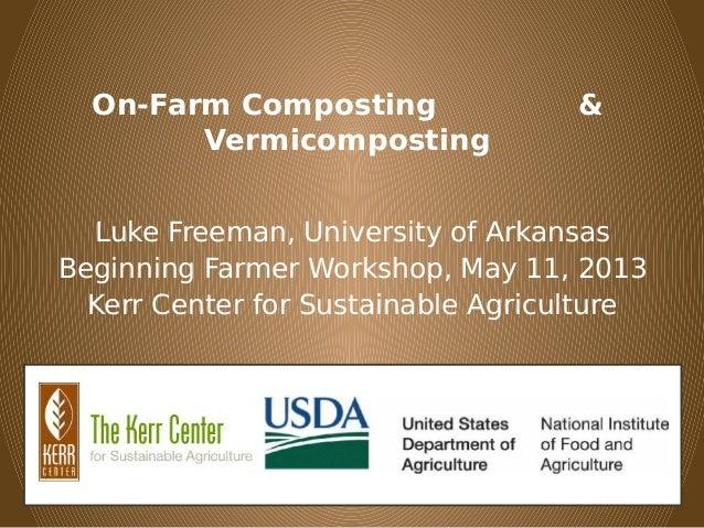 On-Farm Composting &VermicompostingLuke Freeman, University of ArkansasBeginning Farmer Workshop, May 11, 2013Kerr Center ...