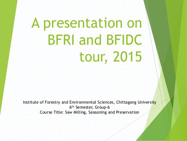 A presentation on BFRI and BFIDC tour, 2015 Institute of Forestry and Environmental Sciences, Chittagong University 6th Se...