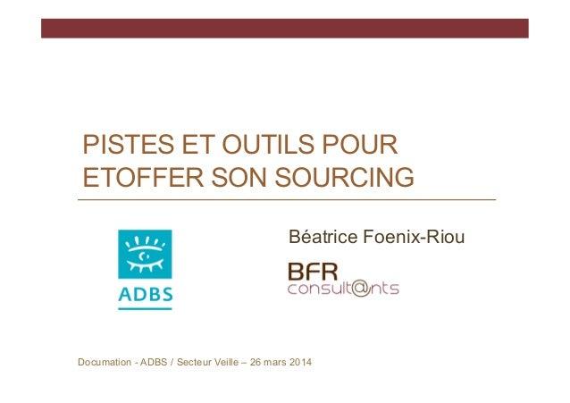 PISTES ET OUTILS POUR ETOFFER SON SOURCING Documation - ADBS / Secteur Veille – 26 mars 2014 Béatrice Foenix-Riou