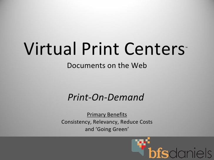 Virtual Print Centers ™   Documents on the Web Print-On-Demand  Primary   Benefits Consistency, Relevancy, Reduce Costs an...