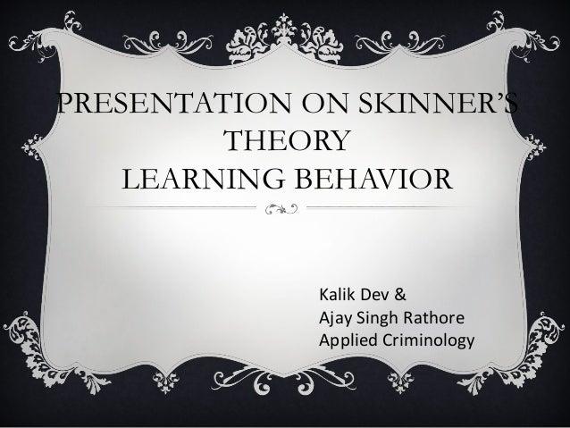 PRESENTATION ON SKINNER'S THEORY LEARNING BEHAVIOR Kalik Dev & Ajay Singh Rathore Applied Criminology